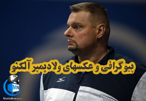 بیوگرافی «ولادیمیر آلکنو» سرمربی تیم ملی والیبال ایران + عکس ها
