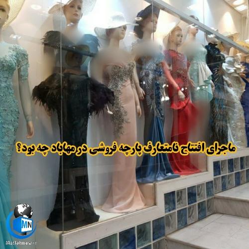 ماجرای افتتاح نامتعارف و غیر اخلاقی یک پارچه فروشی در مهاباد حاشیه ساز شد